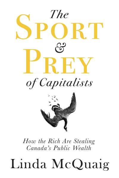 The Sport and Prey of Capitalists: How the Rich Are Stealing Canada's Public Wealth